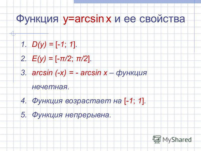 Функция y=arcsin x и ее свойства 1. D(y) = [-1; 1]. 2. E(y) = [-π/2; π/2]. 3. arcsin (-x) = - arcsin x – функция нечетная. 4. Функция возрастает на [-1; 1]. 5. Функция непрерывна.