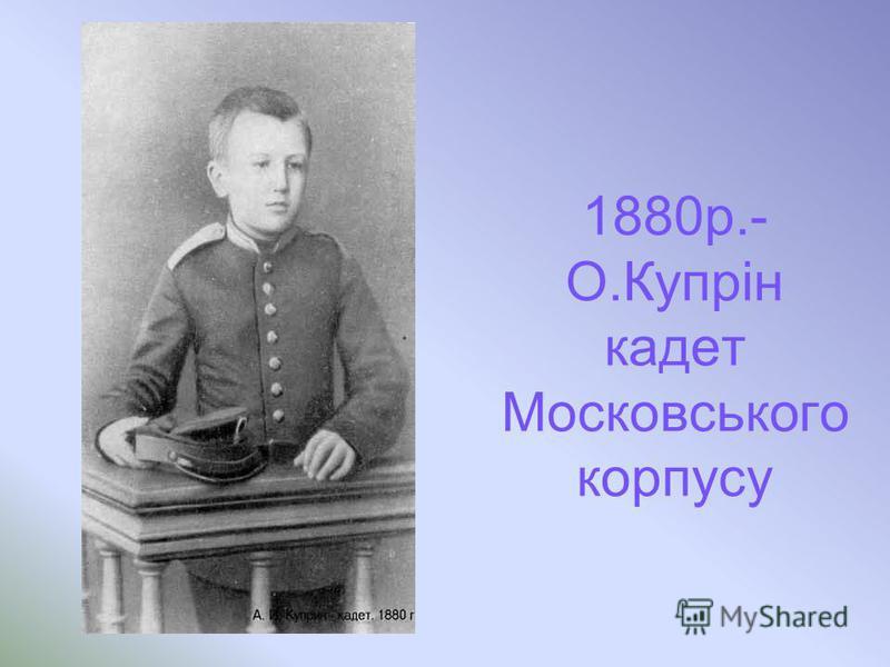 1880р.- О.Купрін кадет Московського корпусу
