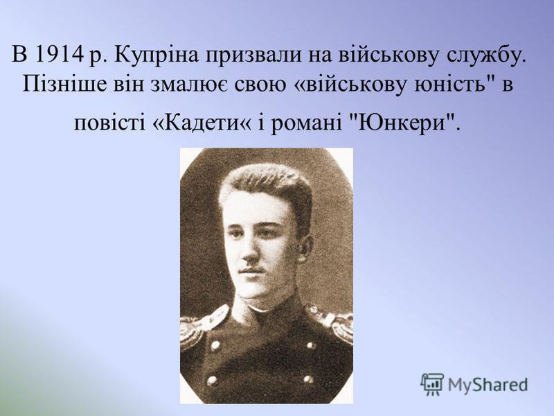 В 1914 р. Купріна призвали на військову службу. Пізніше він змалює свою «військову юність в повісті «Кадети« і романі Юнкери.