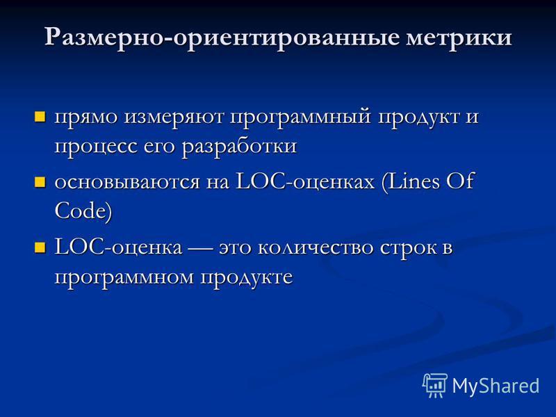 Размерно-ориентированные метрики прямо измеряют программный продукт и процесс его разработки прямо измеряют программный продукт и процесс его разработки основываются на LOC-оценках (Lines Of Code) основываются на LOC-оценках (Lines Of Code) LOC-оценк
