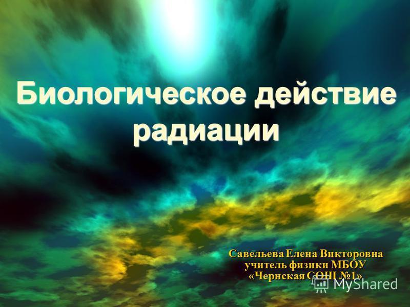 Биологическое действие радоации Савельева Елена Викторовна учитель физики МБОУ « Чернская СОШ 1»