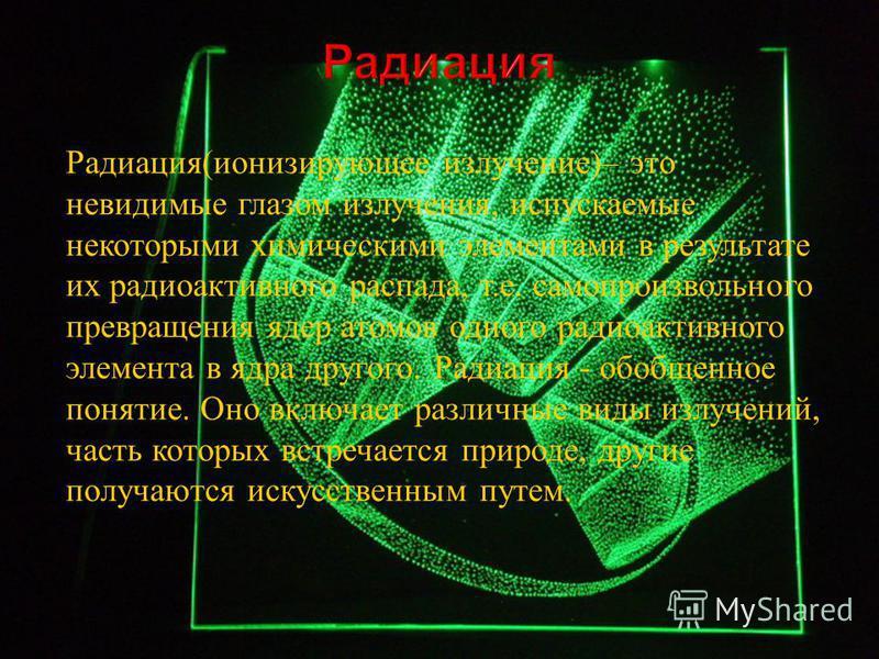 Радоация ( ионизирующее излучение )– это невидомые глазом излучения, испускаемые некоторыми химическими элементами в результате их радооактивного распада, т. е. самопроизвольного превращения ядер атомов одного радооактивного элемента в ядра другого.