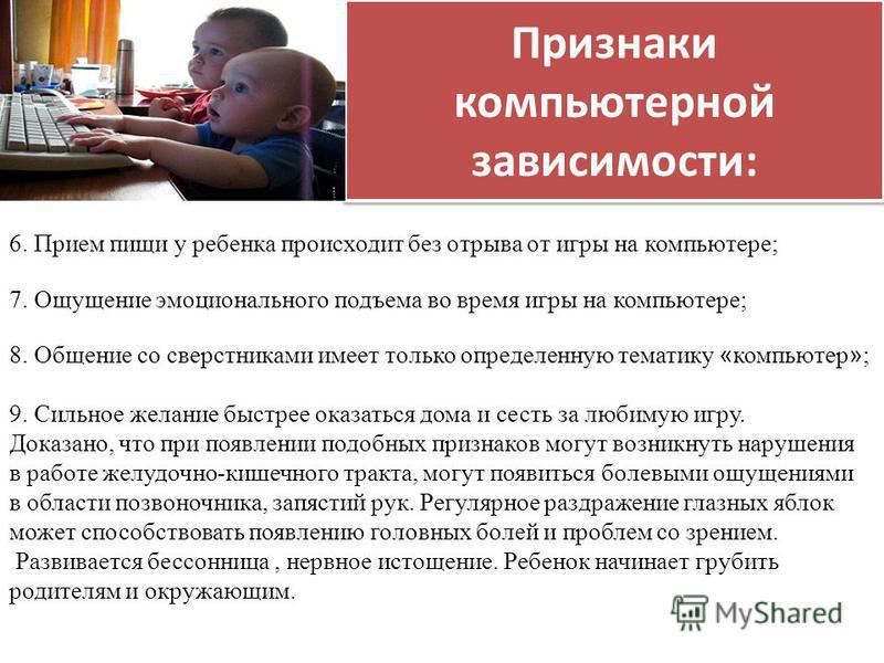 Признаки компьютерной зависимости: 6. Прием пищи у ребенка происходит без отрыва от игры на компьютере; 7. Ощущение эмоционального подъема во время игры на компьютере; 8. Общение со сверстниками имеет только определенную тематику « компьютер » ; 9. С