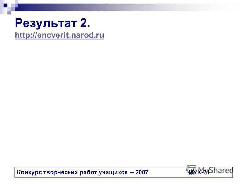 Результат 2. http://encverit.narod.ru http://encverit.narod.ru Конкурс творческих работ учащихся – 2007МУК-21