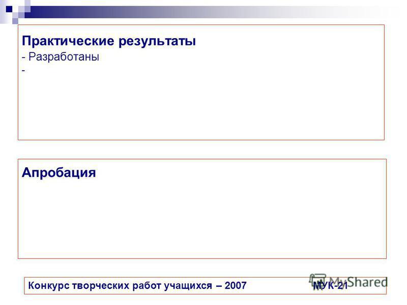 Практические результаты - Разработаны - Конкурс творческих работ учащихся – 2007МУК-21 Апробация