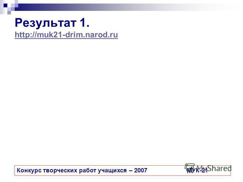 Результат 1. http://muk21-drim.narod.ru http://muk21-drim.narod.ru Конкурс творческих работ учащихся – 2007МУК-21