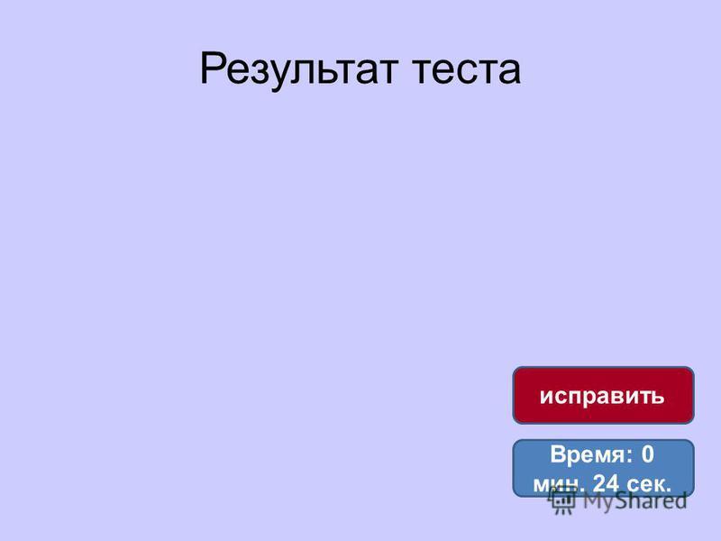 Результат теста Время: 0 мин. 24 сек. исправить