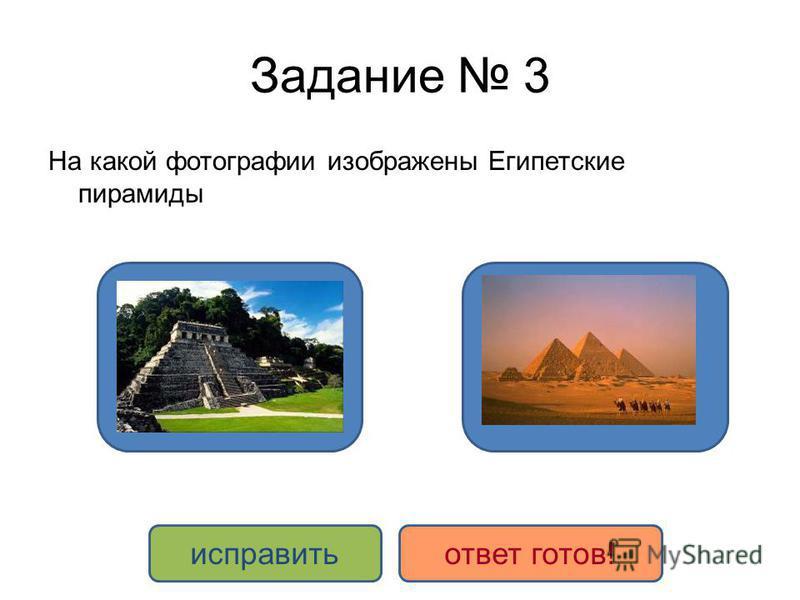 Задание 3 На какой фотографии изображены Египетские пирамиды ДА НЕТ исправить ответ готов!