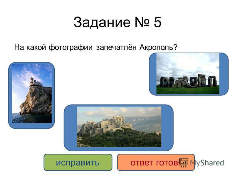 Задание 5 На какой фотографии запечатлён Акрополь? ДА НЕТ исправить ответ готов!