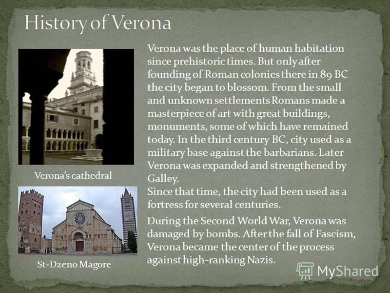 Verona was the place of human habitation since prehistoric times. But only after founding of Roman colonies there in 89 BC the city began to blossom. From the small and unknown settlements Romans made a masterpiece of art with great buildings, monume