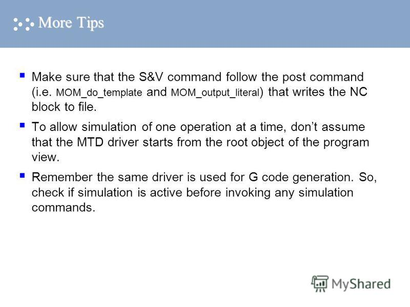 More Tips Make sure that the S&V command follow the post command (i.e. MOM_do_template and MOM_output_literal ) that writes the NC block to file. To allow simulation of one operation at a time, dont assume that the MTD driver starts from the root obj