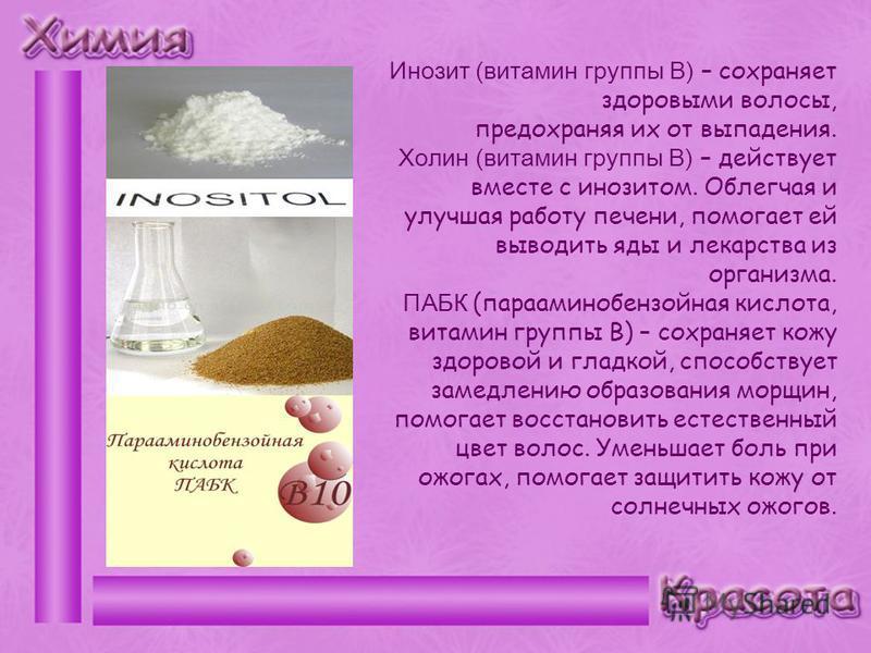 Инозит (витамин группы В) – сохраняет здоровыми волосы, предохраняя их от выпадения. Холин (витамин группы В) – действует вместе с инозитом. Облегчая и улучшая работу печени, помогает ей выводить яды и лекарства из организма. ПАБК (парааминобензойная