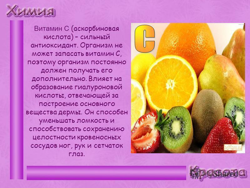 Витамин С (аскорбиновая кислота) – сильный антиоксидант. Организм не может запасать витамин С, поэтому организм постоянно должен получать его дополнительно. Влияет на образование гиалуроновой кислоты, отвечающей за построение основного вещества дермы