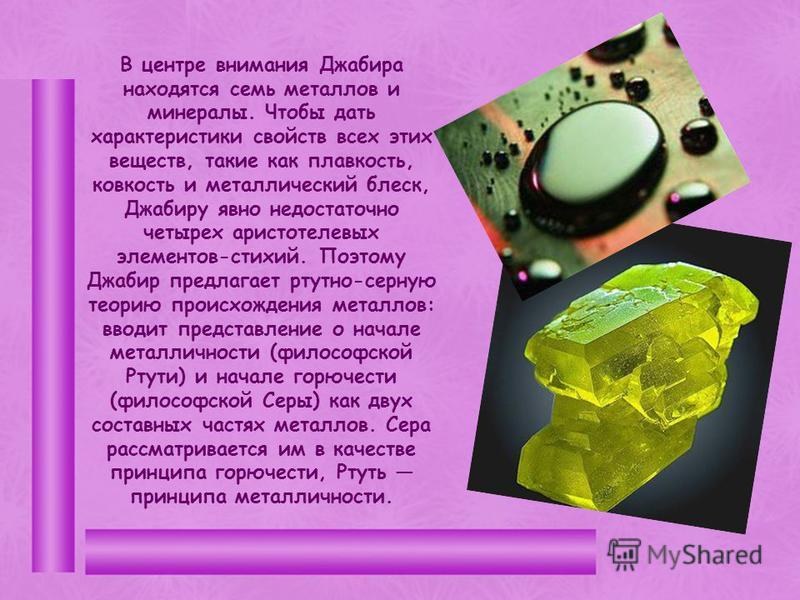 В центре внимания Джабира находятся семь металлов и минералы. Чтобы дать характеристики свойств всех этих веществ, такие как плавкость, ковкость и металлический блеск, Джабиру явно недостаточно четырех аристотелевых элементов-стихий. Поэтому Джабир п