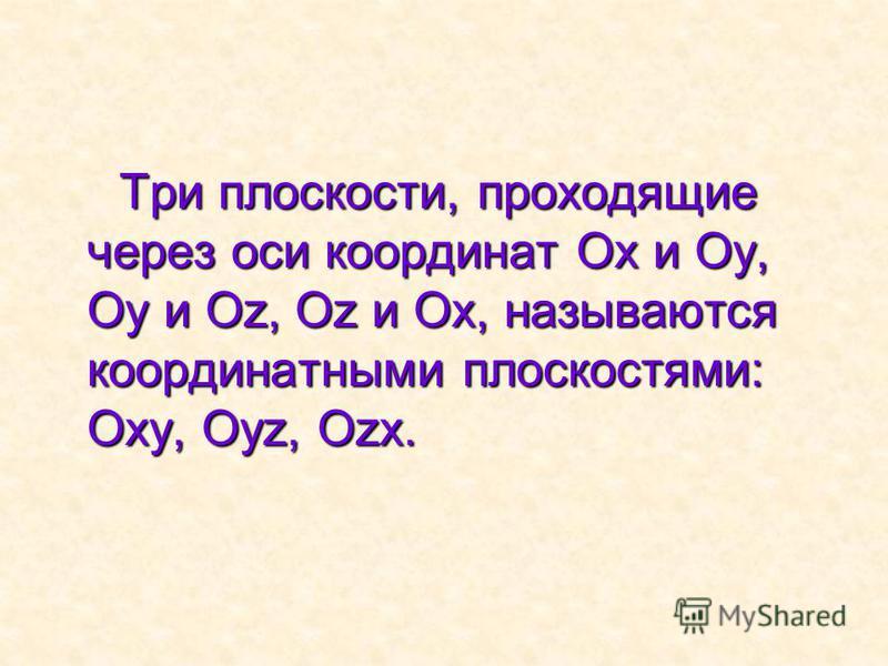 Три плоскости, проходящие через оси координат Ох и Оу, Оу и Оz, Оz и Ох, называются координатными плоскостями: Оху, Оуz, Оzх.