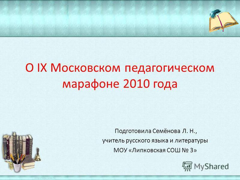 О IX Московском педагогическом марафоне 2010 года Подготовила Семёнова Л. Н., учитель русского языка и литературы МОУ «Липковская СОШ 3»