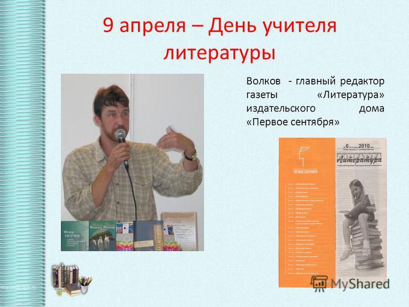 9 апреля – День учителя литературы Волков - главный редактор газеты «Литература» издательского дома «Первое сентября»