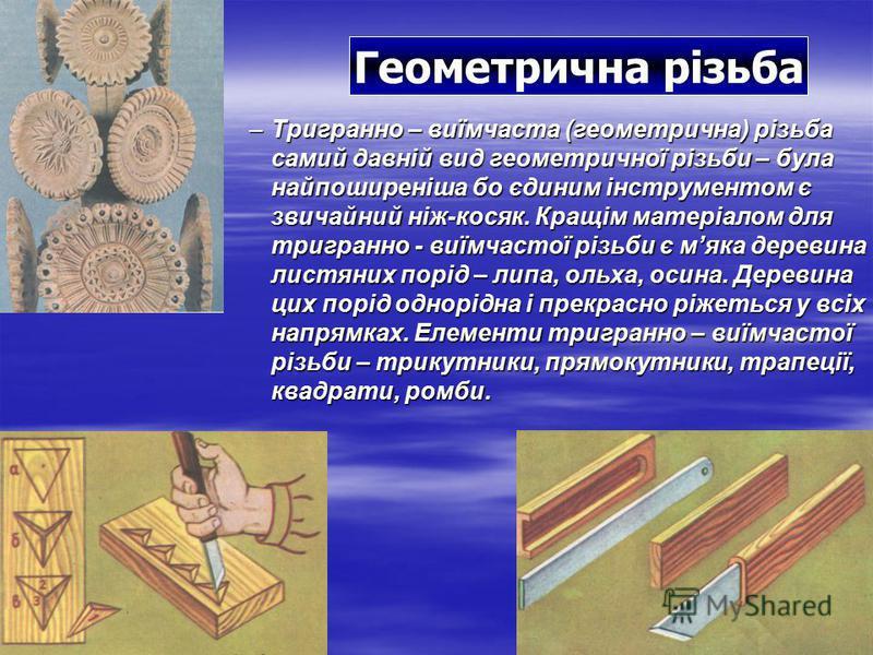 –Т–Т–Т–Тригранно – виїмчаста (геометрична) різьба самий давній вид геометричної різьби – була найпоширеніша бо єдиним інструментом є звичайний ніж-косяк. Кращім матеріалом для тригранно - виїмчастої різьби є мяка деревина листяних порід – липа, ольха