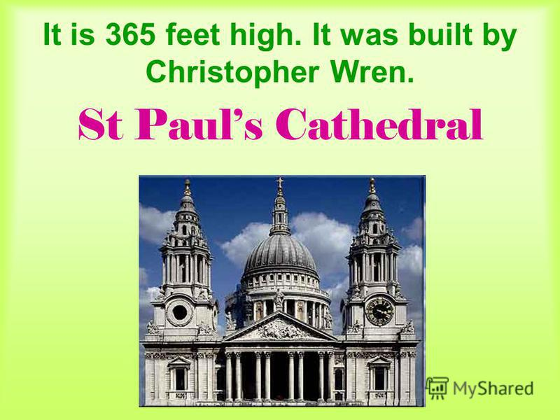 It is 365 feet high. It was built by Christopher Wren. St Pauls Cathedral