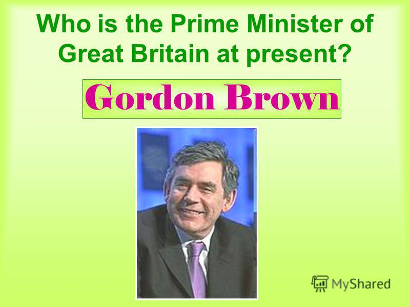 Who is the Prime Minister of Great Britain at present? Gordon Brown