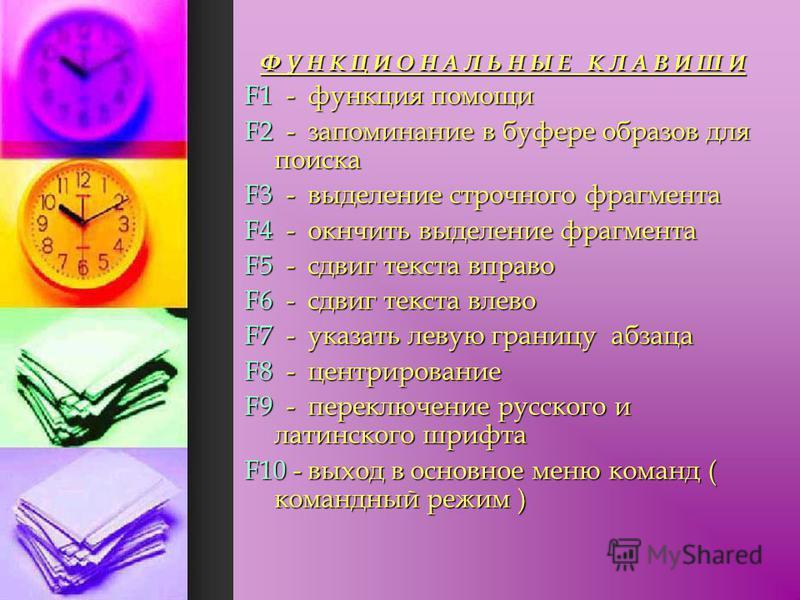 Ф У Н К Ц И О Н А Л Ь Н Ы Е К Л А В И Ш И F1 - функция помощи F2 - запоминание в буфере образов для поиска F3 - выделение строчного фрагмента F4 - кончить выделение фрагмента F5 - сдвиг текста вправо F6 - сдвиг текста влево F7 - указать левую границу