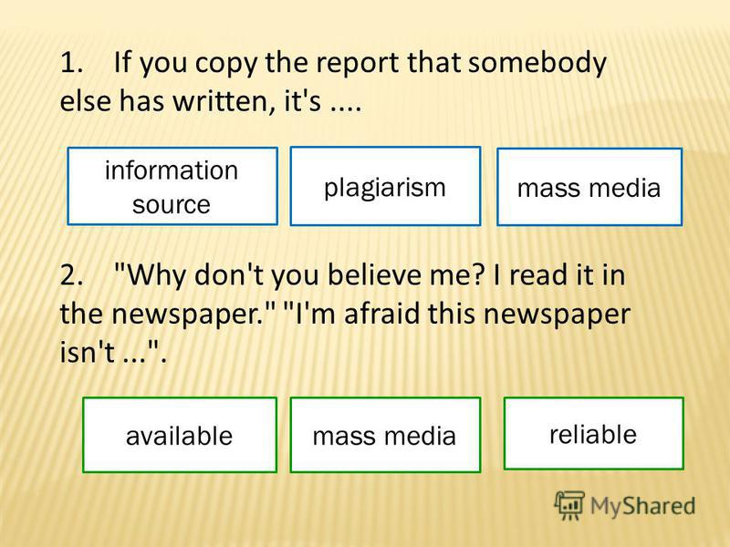1. If you copy the report that somebody else has written, it's.... information source plagiarism mass media 2. Why don't you believe me? I read it in the newspaper. I'm afraid this newspaper isn't.... availablemass media reliable