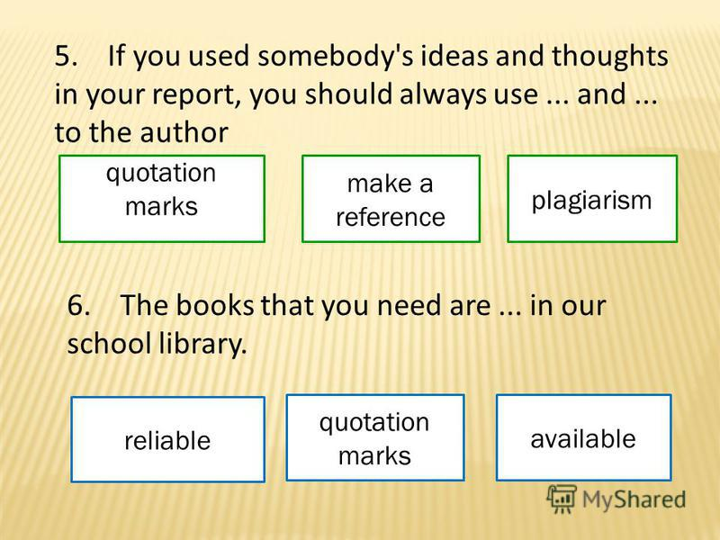 5. If you used somebody's ideas and thoughts in your report, you should always use... and... to the author quotation marks make a reference plagiarism 6. The books that you need are... in our school library. reliable quotation marks available