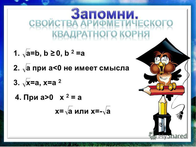 1. a=b, b 0, b 2 =а 2. a при а<0 не имеет смысла 3. x=а, x=а 2 4. При а>0 x 2 = а x= а или x=- а