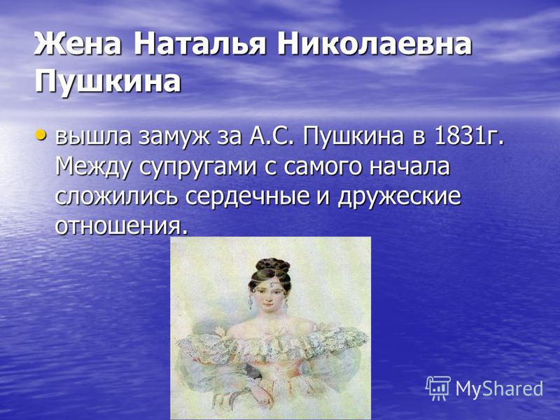 Жена Наталья Николаевна Пушкина вышла замуж за А.С. Пушкина в 1831 г. Между супругами с самого начала сложились сердечные и дружеские отношения.