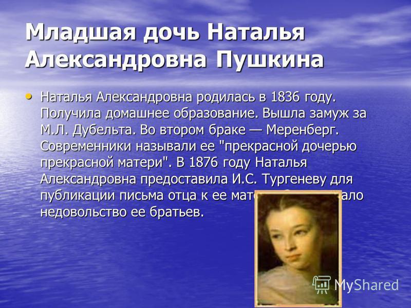Младшая дочь Наталья Александровна Пушкина Наталья Александровна родилась в 1836 году. Получила домашнее образование. Вышла замуж за М.Л. Дубельта. Во втором браке Меренберг. Современники называли ее