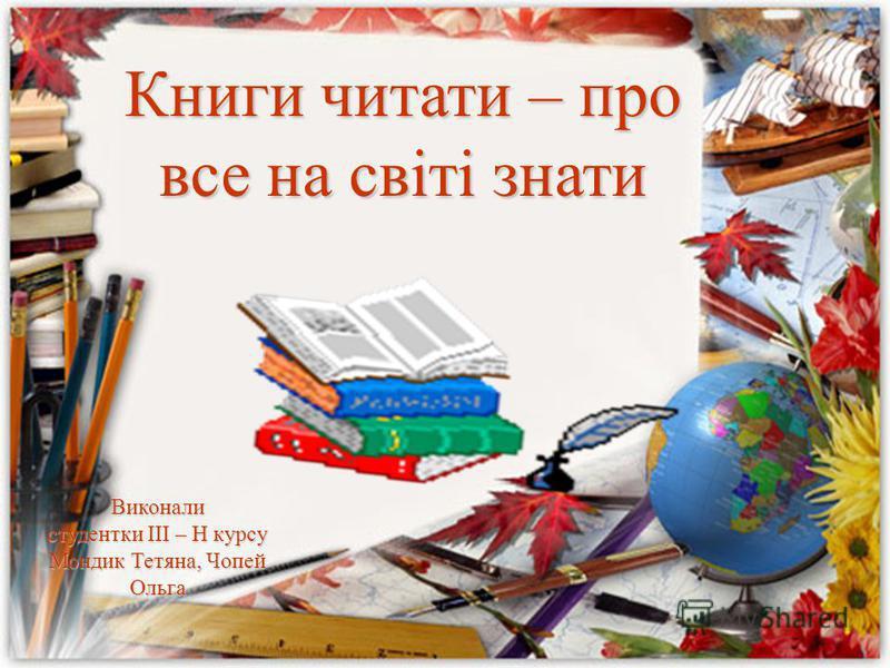 Книги читати – про все на світі знати Виконали студентки III – Н курсу Мондик Тетяна, Чопей Ольга