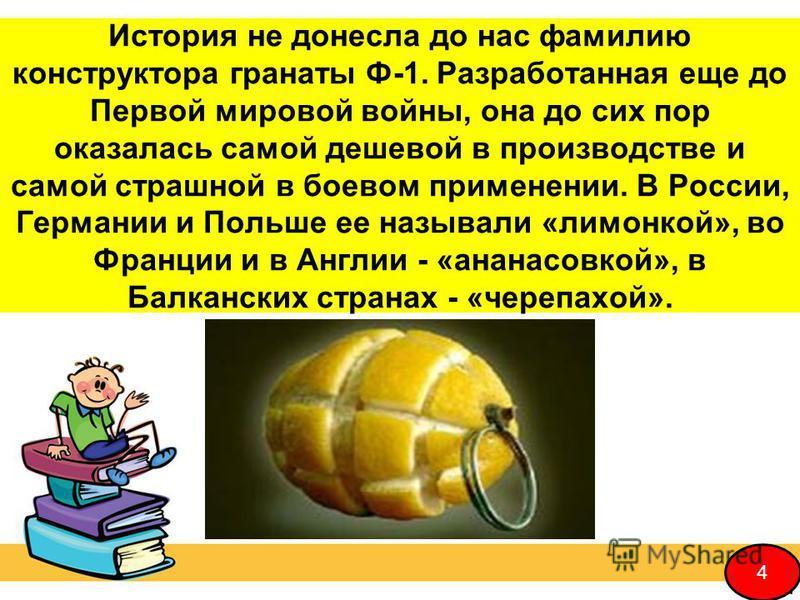 История не донесла до нас фамилию конструктора гранаты Ф-1. Разработанная еще до Первой мировой войны, она до сих пор оказалась самой дешевой в производстве и самой страшной в боевом применении. В России, Германии и Польше ее называли «лимонкой», во
