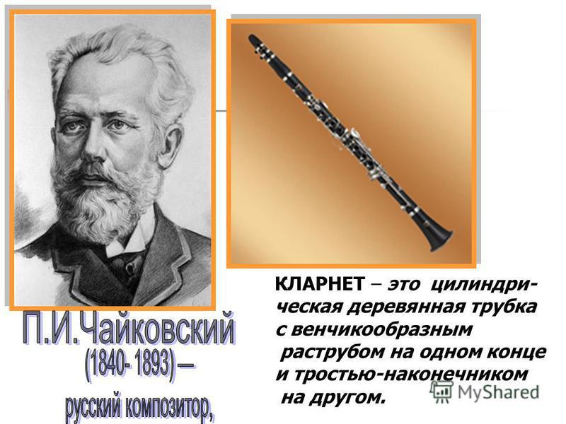 КЛАРНЕТ – это цилиндрическая деревянная трубка с венчикообразным раструбом на одном конце и тростью-наконечником на другом.