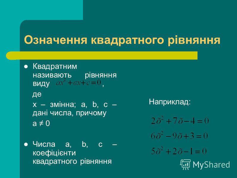 Означення квадратного рівняння Квадратним називають рівняння виду, де х – змінна; a, b, c – дані числа, причому а 0 Числа a, b, c – коефіцієнти квадратного рівняння Наприклад: