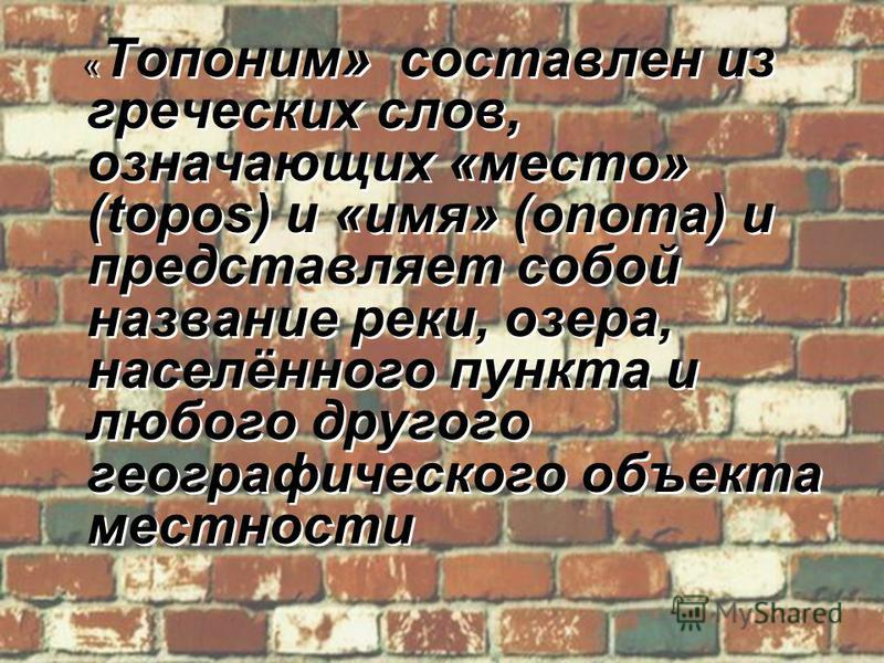 « Топоним» составлен из греческих слов, означающих «место» (topos) и «имя» (onoma) и представляет собой название реки, озера, населённого пункта и любого другого географического объекта местности