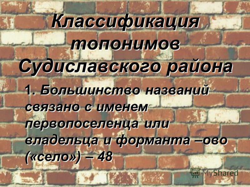 Классификация топонимов Судиславского района 1. Большинство названий связано с именем первопоселенца или владельца и форманта –ово («село») – 48