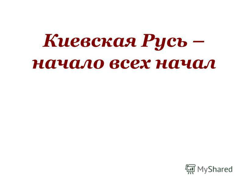 Киевская Русь – начало всех начал