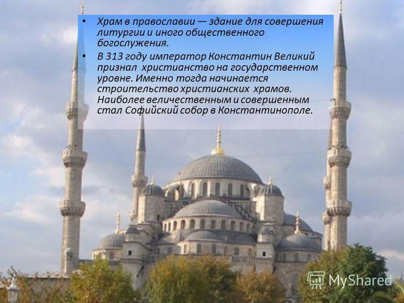 Храм в православии здание для совершения литургии и иного общественного богослужения. В 313 году император Константин Великий признал христианство на государственном уровне. Именно тогда начинается строительство христианских храмов. Наиболее величест