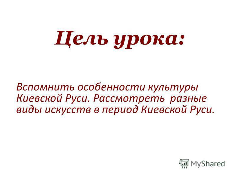 Цель урока: Вспомнить особенности культуры Киевской Руси. Рассмотреть разные виды искусств в период Киевской Руси.