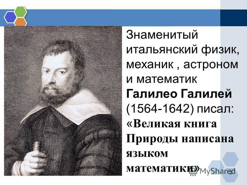 2 Знаменитый итальянский физик, механик, астроном и математик Галилео Галилей (1564-1642) писал: « Великая книга Природы написана языком математики »