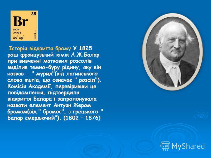 Історія відкриття брому У 1825 році французький хімік А.Ж.Балар при вивченні маткових розсолів виділив темно-буру рідину, яку він назвав -