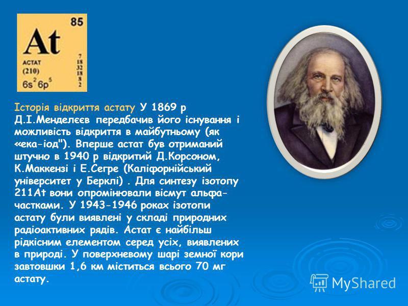 Історія відкриття астату У 1869 р Д.І.Менделєєв передбачив його існування і можливість відкриття в майбутньому (як «ека-іод