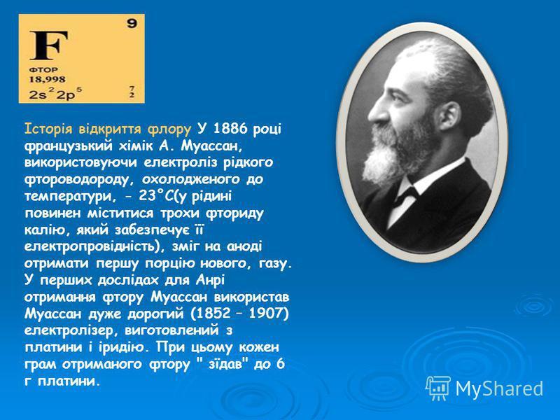 Історія відкриття флору У 1886 році французький хімік А. Муассан, використовуючи електроліз рідкого фтороводороду, охолодженого до температури, - 23°C(у рідині повинен міститися трохи фториду калію, який забезпечує її електропровідність), зміг на ано