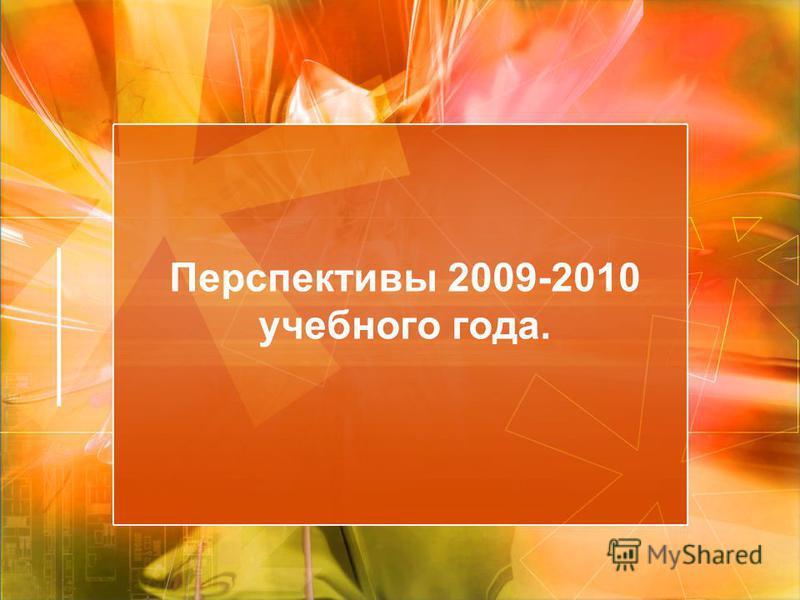 Перспективы 2009-2010 учебного года.