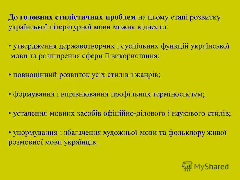 До головних стилістичних проблем на цьому етапі розвитку української літературної мови можна віднести: утвердження державотворчих і суспільних функцій української мови та розширення сфери її використання; повноцінний розвиток усіх стилів і жанрів; фо