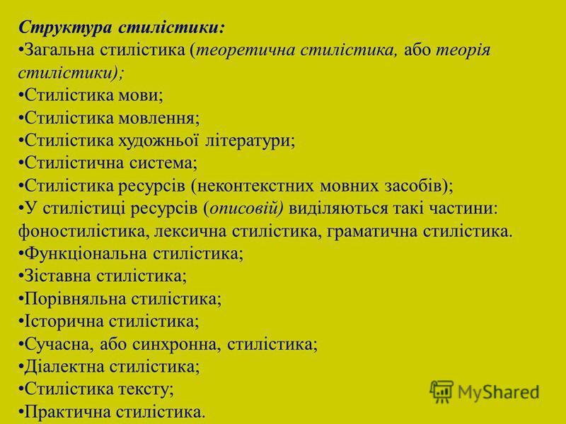 Структура стилістики: Загальна стилістика (теоретична стилістика, або теорія стилістики); Стилістика мови; Стилістика мовлення; Стилістика художньої літератури; Стилістична система; Стилістика ресурсів (неконтекстних мовних засобів); У стилістиці рес