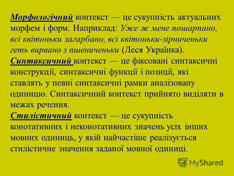 Морфологічний контекст це сукупність актуальних морфем і форм. Наприклад: Уже ж мене пошарпано, всі квітоньки загарбано, всі квітоньки-зірниченьки геть вирвано з пшениченьки (Леся Українка). Синтаксичний контекст це фіксовані синтаксичні конструкції,