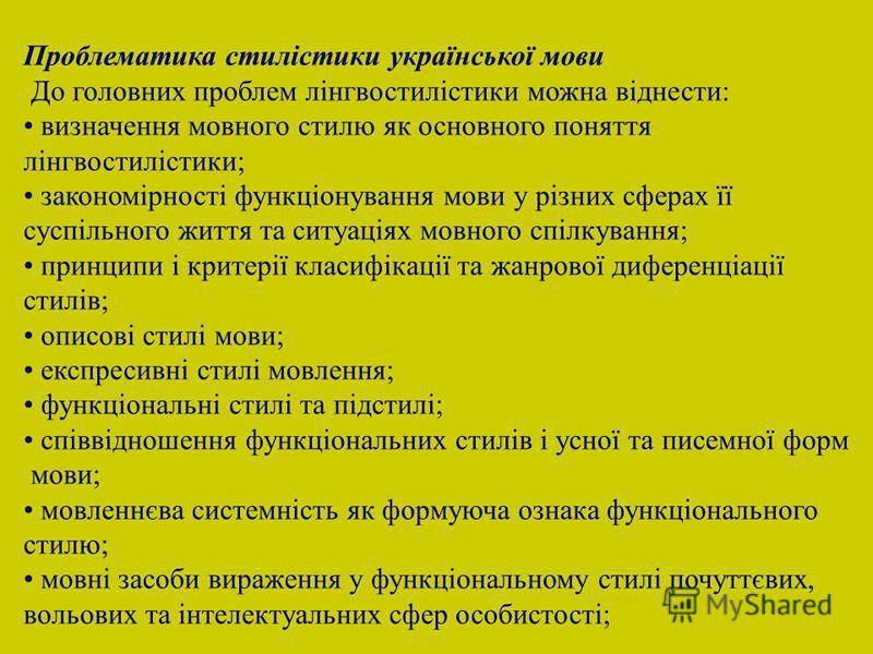 Проблематика стилістики української мови До головних проблем лінгвостилістики можна віднести: визначення мовного стилю як основного поняття лінгвостилістики; закономірності функціонування мови у різних сферах її суспільного життя та ситуаціях мовного
