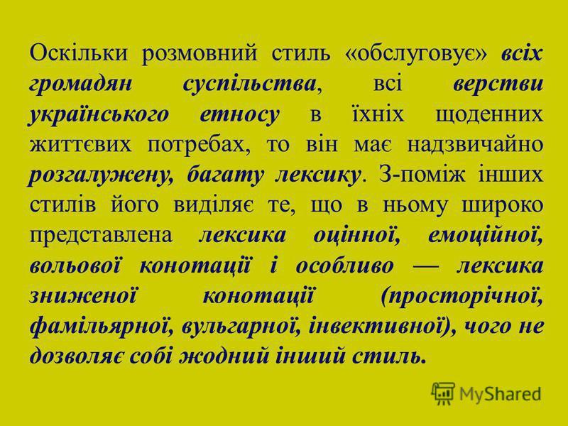 Оскільки розмовний стиль «обслуговує» всіх громадян суспільства, всі верстви українського етносу в їхніх щоденних життєвих потребах, то він має надзвичайно розгалужену, багату лексику. З-поміж інших стилів його виділяє те, що в ньому широко представл