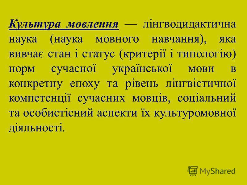 Культура мовлення лінгводидактична наука (наука мовного навчання), яка вивчає стан і статус (критерії і типологію) норм сучасної української мови в конкретну епоху та рівень лінгвістичної компетенції сучасних мовців, соціальний та особистісний аспект
